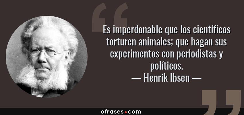 Frases de Henrik Ibsen - Es imperdonable que los científicos torturen animales; que hagan sus experimentos con periodistas y políticos.