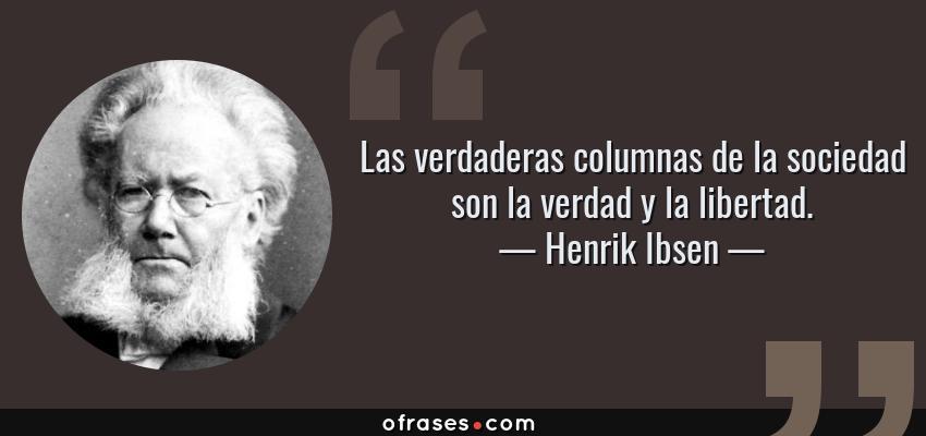 Frases de Henrik Ibsen - Las verdaderas columnas de la sociedad son la verdad y la libertad.