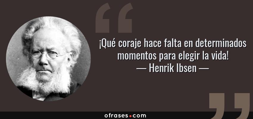 Frases de Henrik Ibsen - ¡Qué coraje hace falta en determinados momentos para elegir la vida!
