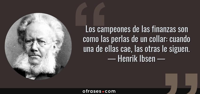 Frases de Henrik Ibsen - Los campeones de las finanzas son como las perlas de un collar: cuando una de ellas cae, las otras le siguen.