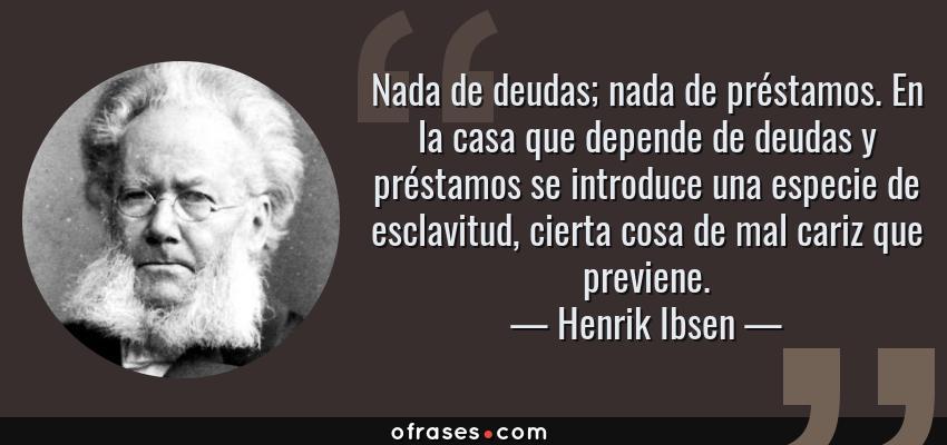 Frases de Henrik Ibsen - Nada de deudas; nada de préstamos. En la casa que depende de deudas y préstamos se introduce una especie de esclavitud, cierta cosa de mal cariz que previene.