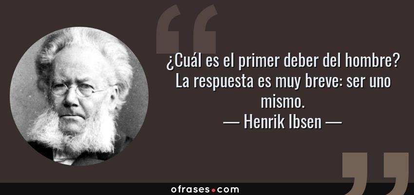 Frases de Henrik Ibsen - ¿Cuál es el primer deber del hombre? La respuesta es muy breve: ser uno mismo.