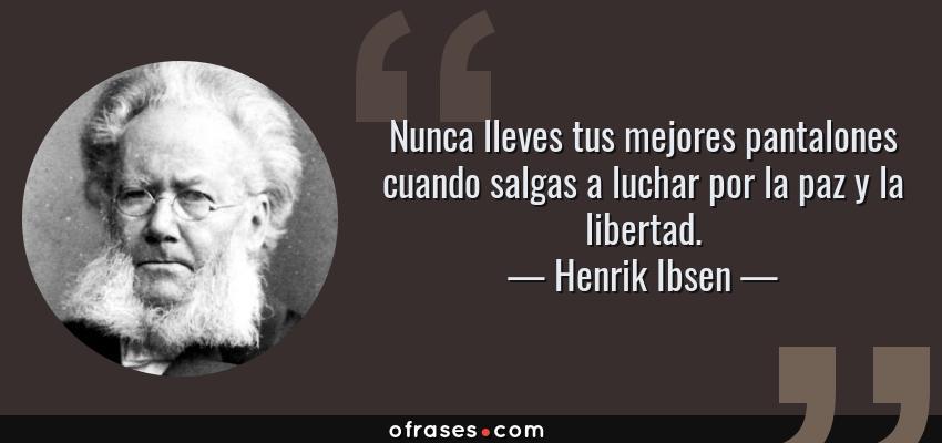 Frases de Henrik Ibsen - Nunca lleves tus mejores pantalones cuando salgas a luchar por la paz y la libertad.