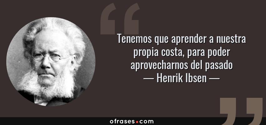 Frases de Henrik Ibsen - Tenemos que aprender a nuestra propia costa, para poder aprovecharnos del pasado