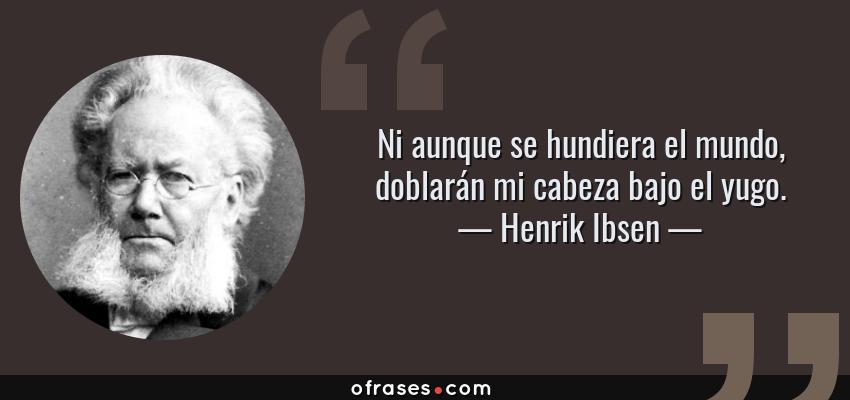 Frases de Henrik Ibsen - Ni aunque se hundiera el mundo, doblarán mi cabeza bajo el yugo.