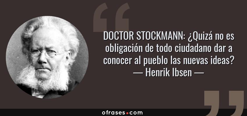 Frases de Henrik Ibsen - DOCTOR STOCKMANN: ¿Quizá no es obligación de todo ciudadano dar a conocer al pueblo las nuevas ideas?