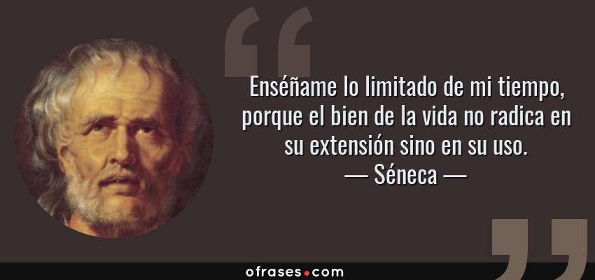 Frases de Séneca - Enséñame lo limitado de mi tiempo, porque el bien de la vida no radica en su extensión sino en su uso.