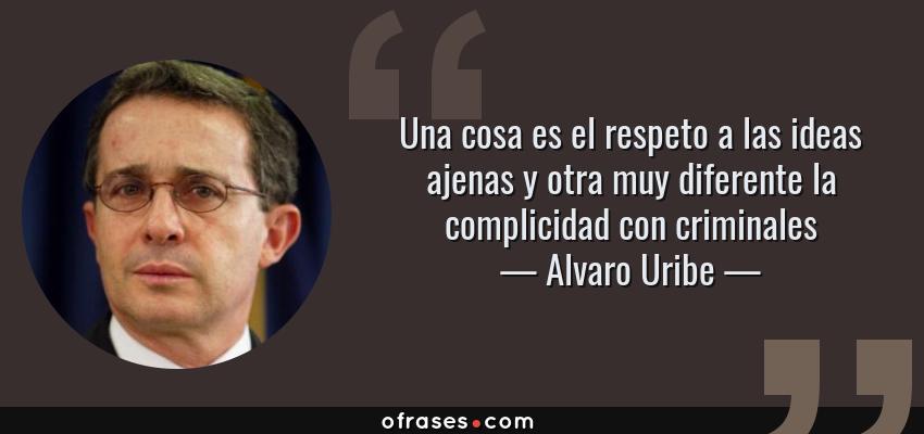 Frases de Alvaro Uribe - Una cosa es el respeto a las ideas ajenas y otra muy diferente la complicidad con criminales