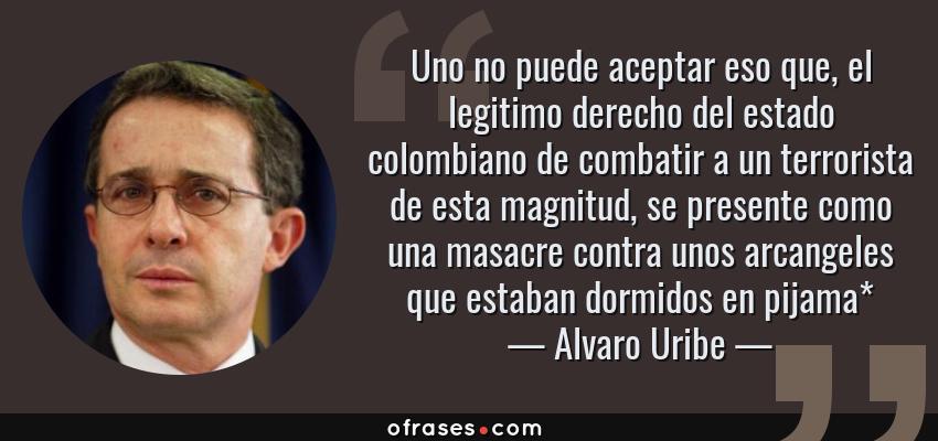 Frases de Alvaro Uribe - Uno no puede aceptar eso que, el legitimo derecho del estado colombiano de combatir a un terrorista de esta magnitud, se presente como una masacre contra unos arcangeles que estaban dormidos en pijama*