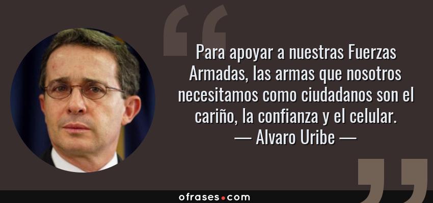 Frases de Alvaro Uribe - Para apoyar a nuestras Fuerzas Armadas, las armas que nosotros necesitamos como ciudadanos son el cariño, la confianza y el celular.