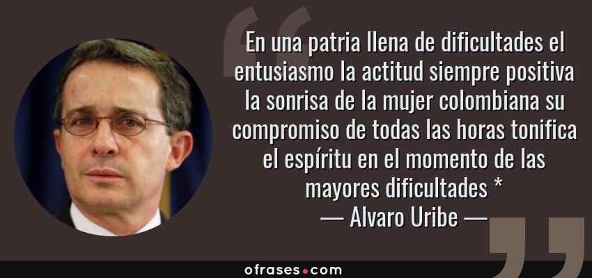 Frases de Alvaro Uribe - En una patria llena de dificultades el entusiasmo la actitud siempre positiva la sonrisa de la mujer colombiana su compromiso de todas las horas tonifica el espíritu en el momento de las mayores dificultades *