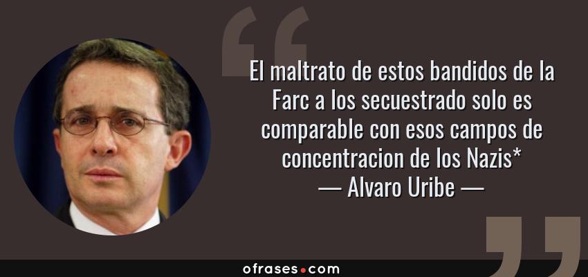 Frases de Alvaro Uribe - El maltrato de estos bandidos de la Farc a los secuestrado solo es comparable con esos campos de concentracion de los Nazis*