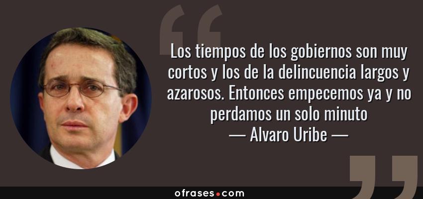 Frases de Alvaro Uribe - Los tiempos de los gobiernos son muy cortos y los de la delincuencia largos y azarosos. Entonces empecemos ya y no perdamos un solo minuto
