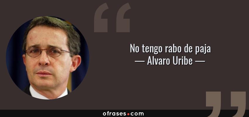 Frases de Alvaro Uribe - No tengo rabo de paja