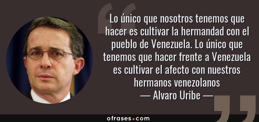 Frases de Alvaro Uribe - Lo único que nosotros tenemos que hacer es cultivar la hermandad con el pueblo de Venezuela. Lo único que tenemos que hacer frente a Venezuela es cultivar el afecto con nuestros hermanos venezolanos