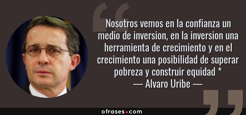 Frases de Alvaro Uribe - Nosotros vemos en la confianza un medio de inversion, en la inversion una herramienta de crecimiento y en el crecimiento una posibilidad de superar pobreza y construir equidad *