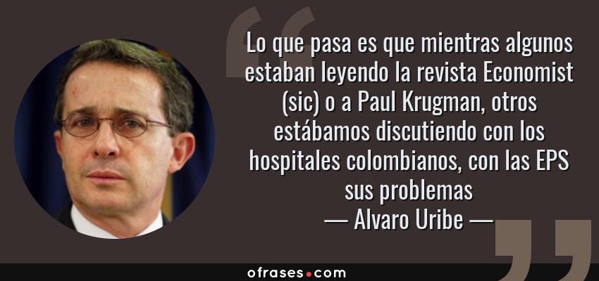 Frases de Alvaro Uribe - Lo que pasa es que mientras algunos estaban leyendo la revista Economist (sic) o a Paul Krugman, otros estábamos discutiendo con los hospitales colombianos, con las EPS sus problemas