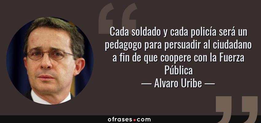 Frases de Alvaro Uribe - Cada soldado y cada policía será un pedagogo para persuadir al ciudadano a fin de que coopere con la Fuerza Pública