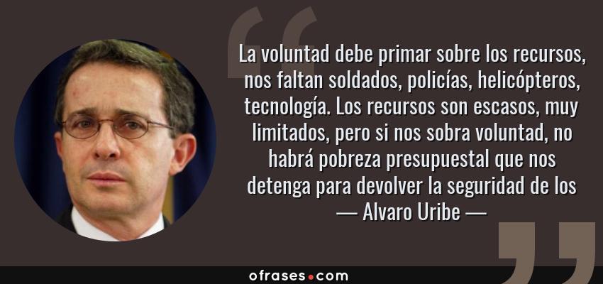 Frases de Alvaro Uribe - La voluntad debe primar sobre los recursos, nos faltan soldados, policías, helicópteros, tecnología. Los recursos son escasos, muy limitados, pero si nos sobra voluntad, no habrá pobreza presupuestal que nos detenga para devolver la seguridad de los