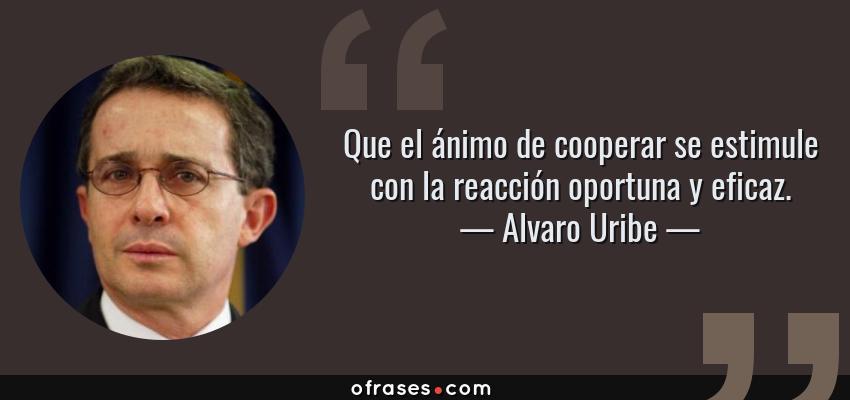 Frases de Alvaro Uribe - Que el ánimo de cooperar se estimule con la reacción oportuna y eficaz.