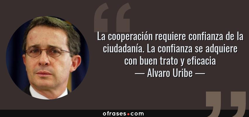 Frases de Alvaro Uribe - La cooperación requiere confianza de la ciudadanía. La confianza se adquiere con buen trato y eficacia