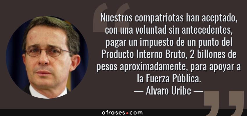 Frases de Alvaro Uribe - Nuestros compatriotas han aceptado, con una voluntad sin antecedentes, pagar un impuesto de un punto del Producto Interno Bruto, 2 billones de pesos aproximadamente, para apoyar a la Fuerza Pública.