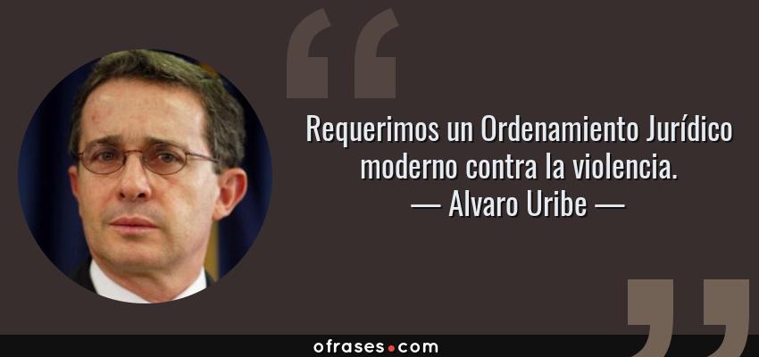 Frases de Alvaro Uribe - Requerimos un Ordenamiento Jurídico moderno contra la violencia.