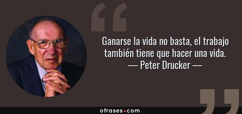 Frases de Peter Drucker - Ganarse la vida no basta, el trabajo también tiene que hacer una vida.