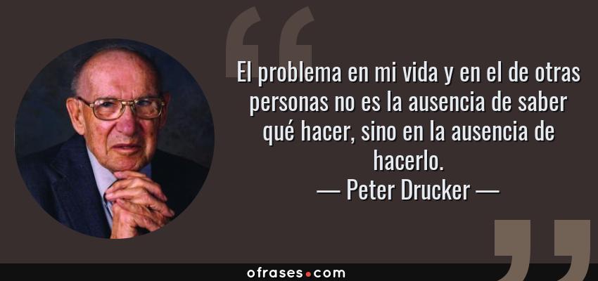Frases de Peter Drucker - El problema en mi vida y en el de otras personas no es la ausencia de saber qué hacer, sino en la ausencia de hacerlo.