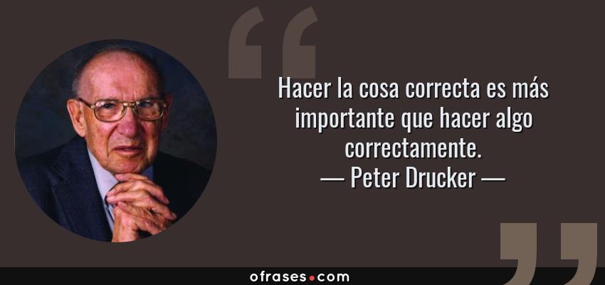 Frases de Peter Drucker - Hacer la cosa correcta es más importante que hacer algo correctamente.