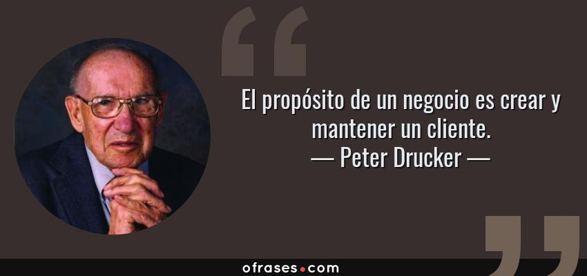 Frases de Peter Drucker - El propósito de un negocio es crear y mantener un cliente.