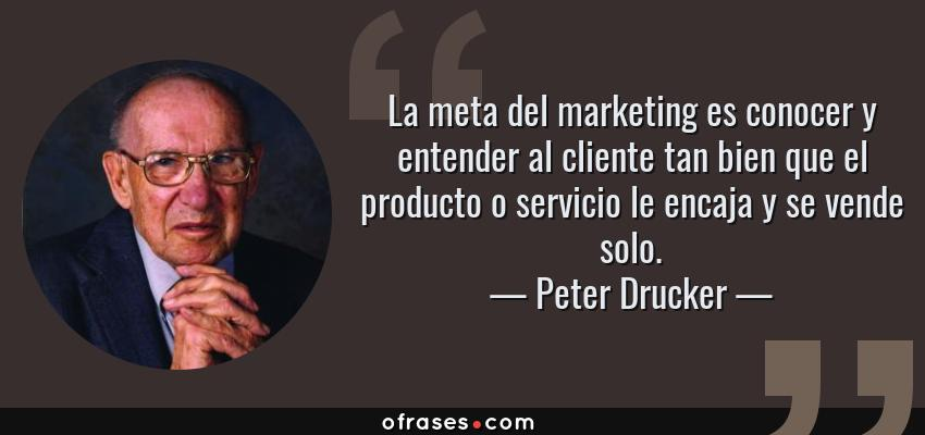 Frases de Peter Drucker - La meta del marketing es conocer y entender al cliente tan bien que el producto o servicio le encaja y se vende solo.