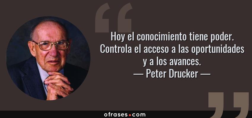Frases de Peter Drucker - Hoy el conocimiento tiene poder. Controla el acceso a las oportunidades y a los avances.