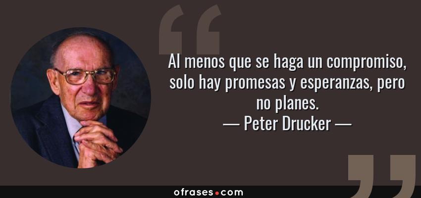 Frases de Peter Drucker - Al menos que se haga un compromiso, solo hay promesas y esperanzas, pero no planes.