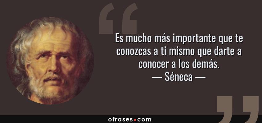 Frases de Séneca - Es mucho más importante que te conozcas a ti mismo que darte a conocer a los demás.