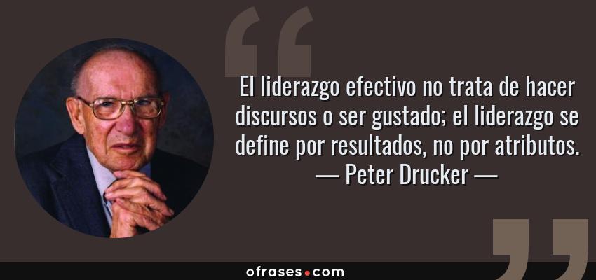 Frases de Peter Drucker - El liderazgo efectivo no trata de hacer discursos o ser gustado; el liderazgo se define por resultados, no por atributos.
