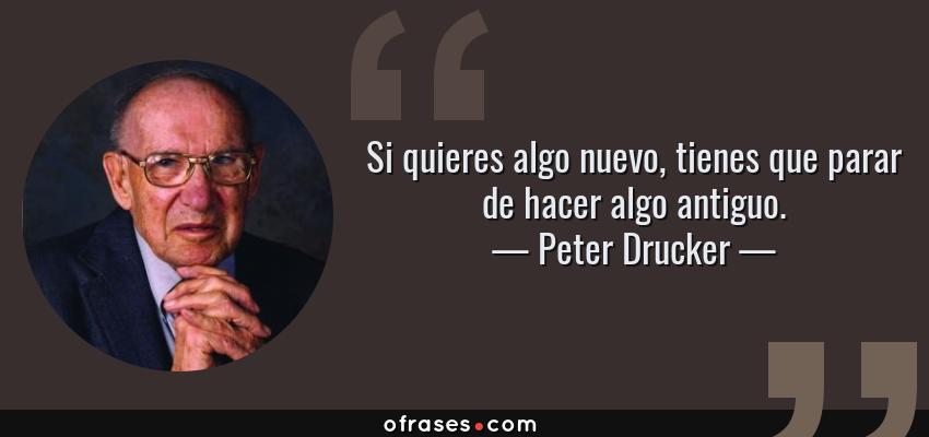 Frases de Peter Drucker - Si quieres algo nuevo, tienes que parar de hacer algo antiguo.