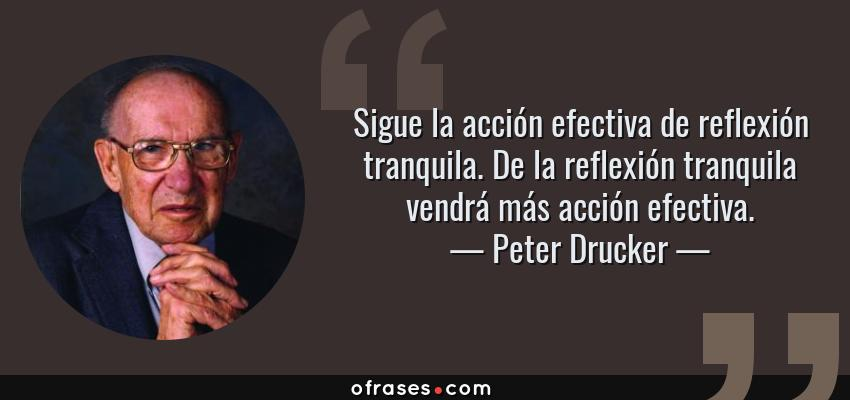 Frases de Peter Drucker - Sigue la acción efectiva de reflexión tranquila. De la reflexión tranquila vendrá más acción efectiva.