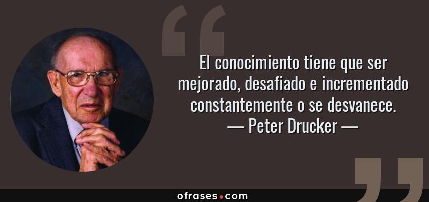 Frases de Peter Drucker - El conocimiento tiene que ser mejorado, desafiado e incrementado constantemente o se desvanece.