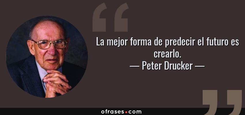 Frases de Peter Drucker - La mejor forma de predecir el futuro es crearlo.