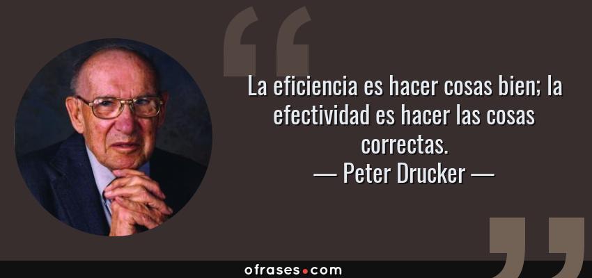 Frases de Peter Drucker - La eficiencia es hacer cosas bien; la efectividad es hacer las cosas correctas.