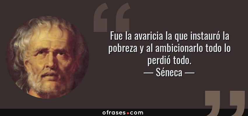 Frases de Séneca - Fue la avaricia la que instauró la pobreza y al ambicionarlo todo lo perdió todo.
