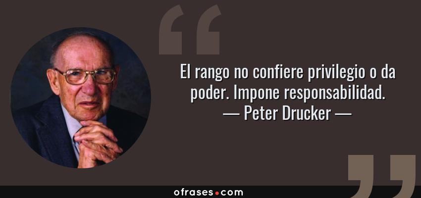Frases de Peter Drucker - El rango no confiere privilegio o da poder. Impone responsabilidad.