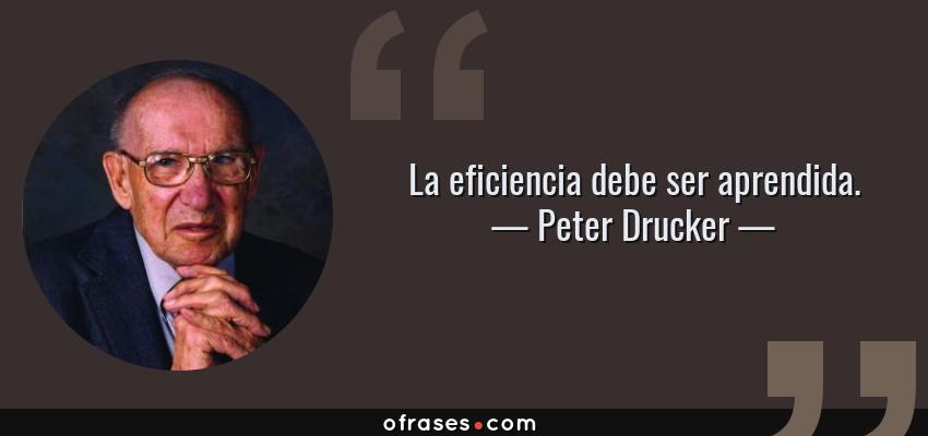 Frases de Peter Drucker - La eficiencia debe ser aprendida.