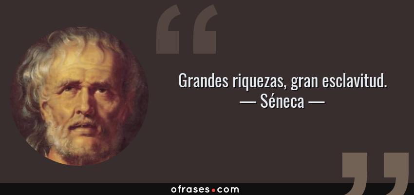 Frases de Séneca - Grandes riquezas, gran esclavitud.