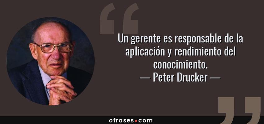 Frases de Peter Drucker - Un gerente es responsable de la aplicación y rendimiento del conocimiento.