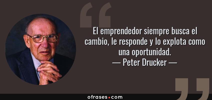 Frases de Peter Drucker - El emprendedor siempre busca el cambio, le responde y lo explota como una oportunidad.