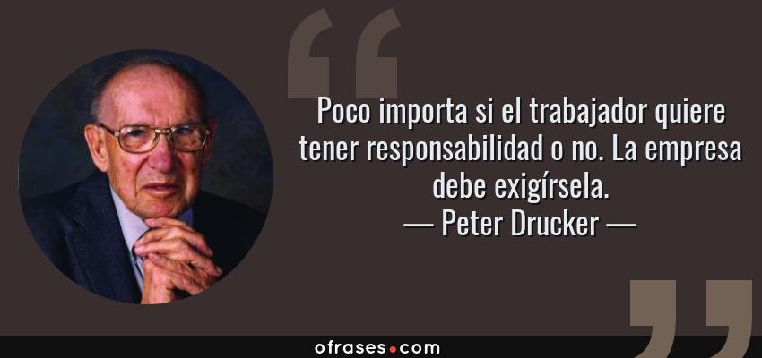 Frases de Peter Drucker - Poco importa si el trabajador quiere tener responsabilidad o no. La empresa debe exigírsela.