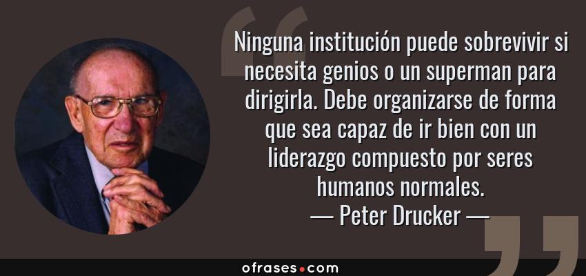 Frases de Peter Drucker - Ninguna institución puede sobrevivir si necesita genios o un superman para dirigirla. Debe organizarse de forma que sea capaz de ir bien con un liderazgo compuesto por seres humanos normales.