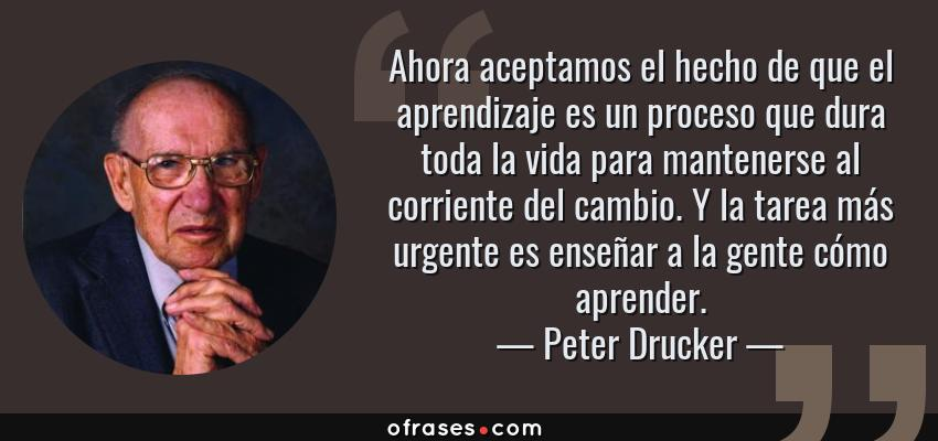 Frases de Peter Drucker - Ahora aceptamos el hecho de que el aprendizaje es un proceso que dura toda la vida para mantenerse al corriente del cambio. Y la tarea más urgente es enseñar a la gente cómo aprender.